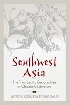 Southwest Asia: The Transpacific Geographies of Chicana/o Literature by Jayson Gonzales Sae-Saue