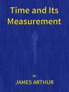 Time and Its Measurement by James Arthur