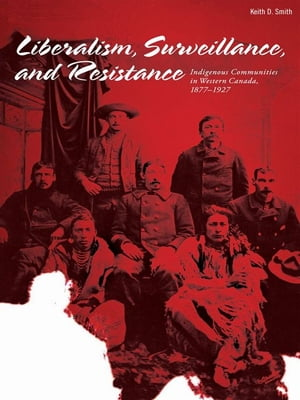 Liberalism, Surveillances And Resistance: Indigenous Communities In Western Canada, 1877-1927
