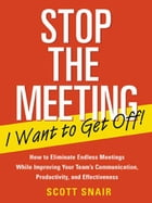 Stop the Meeting I Want to Get Off!: How to Eliminate Endless Meetings While Improving Your Team's…