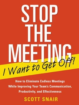 Book Stop the Meeting I Want to Get Off!: How to Eliminate Endless Meetings While Improving Your Team's… by Snair, Scott