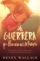La guerrera que llamamos mamá / The Warrior We Call Mom: Un despertar para las mujeres que levantan la próxima generación by Deven Wallace