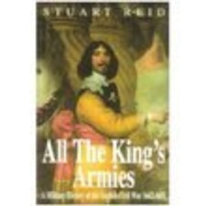 All the King's Armies A Military History of the English Civil War 1642-1651