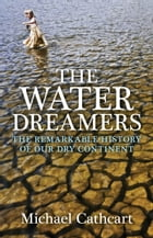 The Water Dreamers: The Remarkable History of Our Dry Continent by Michael Cathcart