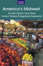 America's Midwest: The Best Organic Food Stores, Farmers' Markets & Vegetarian Restaurants by James   Bernard  Frost