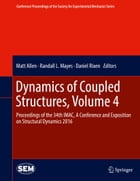 Dynamics of Coupled Structures, Volume 4: Proceedings of the 34th IMAC, A Conference and Exposition on Structural Dynamics 2016 by Matt Allen