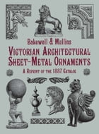 Victorian Architectural Sheet-Metal Ornaments: A Reprint of the 1887 Catalog by Bakewell & Mullins