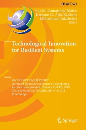 Technological Innovation for Resilient Systems: 9th IFIP WG 5.5/SOCOLNET Advanced Doctoral Conference on Computing, Electrical and Industrial Systems, DoCEIS 2018, Costa de Caparica, Portugal, May 2-4, 2018, Proceedings