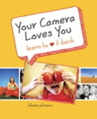 Your Camera Loves You: Learn to Love It Back by Khara Plicanic