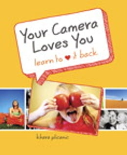 Book Your Camera Loves You: Learn to Love It Back by Khara Plicanic