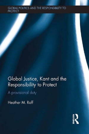 Global Justice,  Kant and the Responsibility to Protect A Provisional Duty