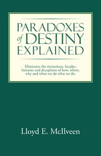 Paradoxes of Destiny Explained: Eliminates the Mysterious, Facades, Fantasies and Deceptions of How…