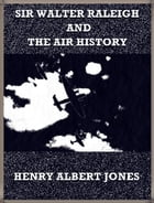 Sir Walter Raleigh and the Air History: A Personal Recollection by Henry Albert Jones