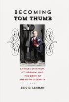 Becoming Tom Thumb: Charles Stratton, P. T. Barnum, and the Dawn of American Celebrity by Eric D. Lehman