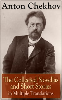 Anton Chekhov: The Collected Novellas and Short Stories in Multiple Translations: Over 200 Stories…