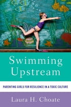 Swimming Upstream: Parenting Girls for Resilience in a Toxic Culture by Laura Choate