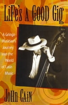 Life's A Good Gig: A Gringo Musician's Journey Into The World Of Latin Music by John Cain