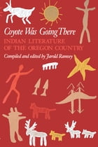 Coyote Was Going There: Indian Literature of the Oregon Country by Jarold Ramsey