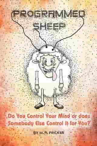 Programmed Sheep: Do You Control Your Mind or does Somebody Else Control It for You? by M. A. Fricker
