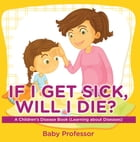 If I Get Sick, Will I Die? , A Children's Disease Book (Learning about Diseases) by Baby Professor
