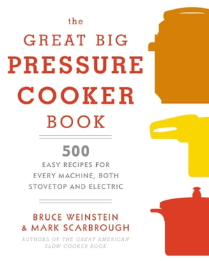 The Great Big Pressure Cooker Book: 500 Easy Recipes for Every Machine, Both Stovetop and Electric: A Cookbook by Bruce Weinstein