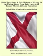 Slave Narratives: A Folk History of Slavery in the United States From Interviews with Former Slaves: Alabama Narratives by United States Work Projects Administration