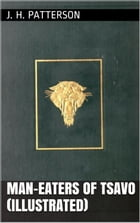 Man-Eaters Of Tsavo (Illustrated) by J. H. Patterson