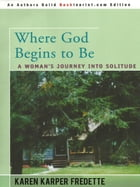 Where God Begins to Be: A Woman's Journey into Solitude by Karen Karper Fredette