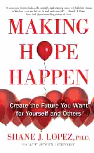 Making Hope Happen: Create the Future You Want for Yourself and Others by Shane J. Lopez, Ph.D.