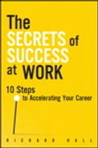 The Secrets of Success at Work: 10 Steps to Accelerating Your Career by Richard Hall