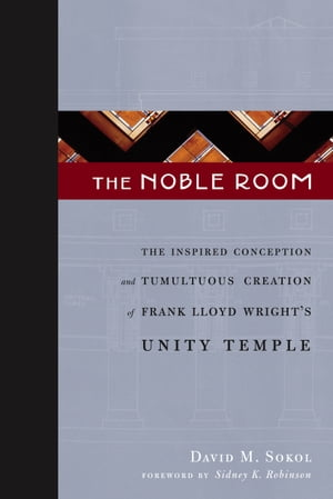The Noble Room The Inspired Conception and Tumultuous Creation of Frank Lloyd Wright's Unity Temple