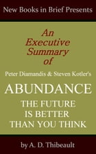 An Executive Summary of Peter Diamandis and Steven Kotler's 'Abundance: The Future Is Better Than You Think' by A. D. Thibeault