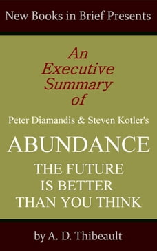 An Executive Summary of Peter Diamandis and Steven Kotler's 'Abundance: The Future Is Better Than…