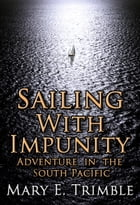 Sailing with Impunity: Adventure in the South Pacific by Mary E Trimble