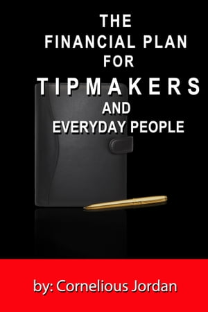 The Financial Plan for Tip Makers and Everyday People by Cornelious Jordan