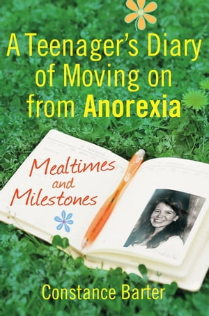 Mealtimes and Milestones A teenager's diary of moving on from anorexia