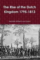 The Rise of the Dutch Kingdom 1795-1813 by Hendrik Willem van Loon