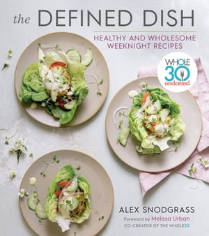 The Defined Dish: Whole30 Endorsed, Healthy and Wholesome Weeknight Recipes by Alex Snodgrass