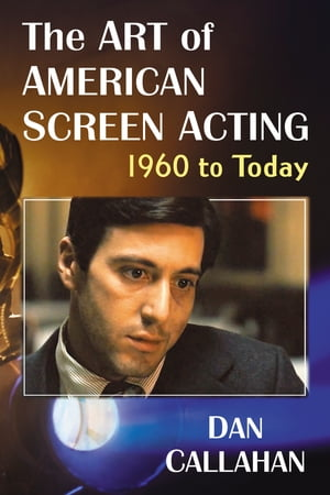 The Art of American Screen Acting, 1960 to Today by Dan Callahan