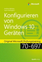 Konfigurieren von Windows 10-Geräten: Original Microsoft Prüfungstraining 70-697 by Andrew Bettany