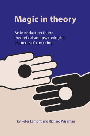 Magic in Theory An Introduction to the Theoretical and Psychological Elements of Conjuring