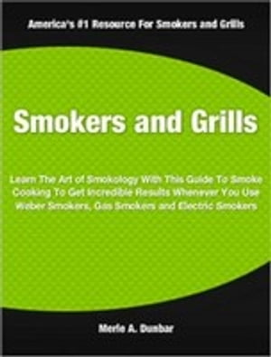 Smokers and Grills Learn The Art of Smokology With This Guide To Smoke Cooking To Get Incredible Results Whenever You Use Weber Smokers,  Gas Smokers a