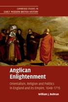 Anglican Enlightenment: Orientalism, Religion and Politics in England and its Empire, 1648–1715