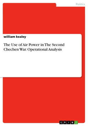 The Use of Air Power in The Second Chechen War. Operational Analysis by william kealey