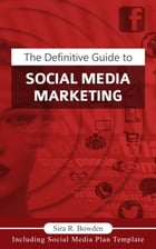 The Definitive Guide To Social Media Marketing: Create a steady and engaging brand by Sira R. Bowden
