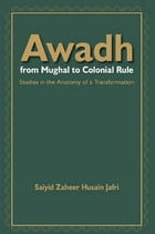 Awadh From Mughal to Colonial Rule: Studies in the Anatomy of a Transformation by Saiyid Zaheer Husain Jafri
