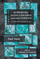 Supporting Dying Children and their Families: A Handbook For Christian Ministry by The Revd Paul Nash