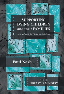 Book Supporting Dying Children and their Families: A handbook for Christian Ministry by Paul Nash