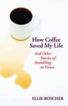 How Coffee Saved My Life: And Other Stories of Stumbling to Grace by Ellie Roscher