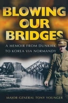 Blowing Our Bridges: A Memoir From Dunkirk To Korea Via Normandy by Tony Younger